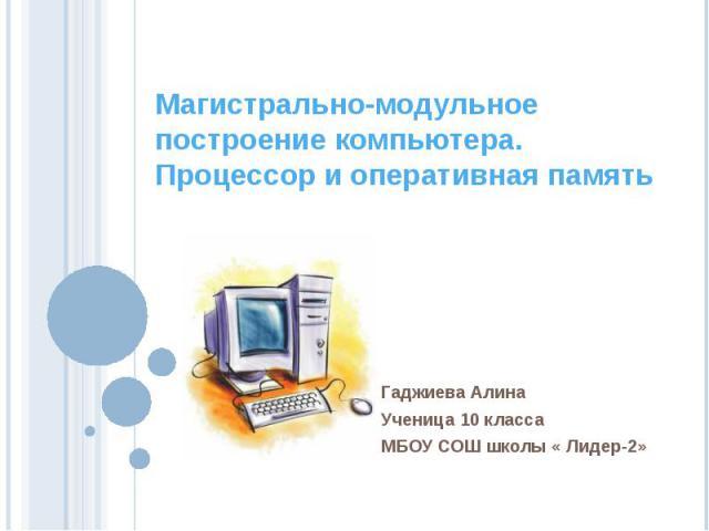 Магистрально-модульное построение компьютера. Процессор и оперативная память Гаджиева Алина Ученица 10 классаМБОУ СОШ школы « Лидер-2»