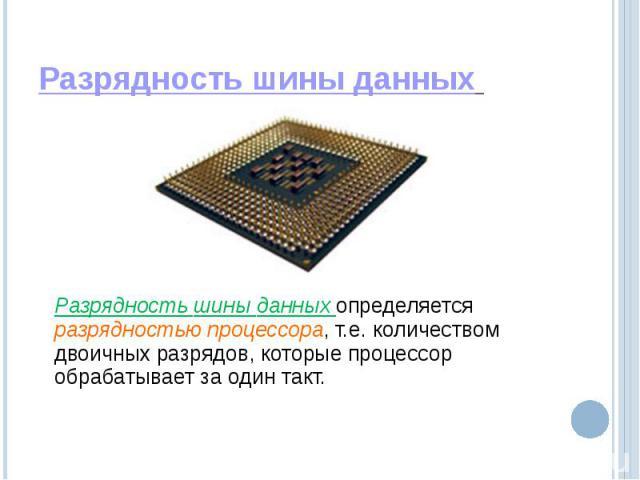 Разрядность шины данных Разрядность шины данных определяется разрядностью процессора, т.е. количеством двоичных разрядов, которые процессор обрабатывает за один такт.
