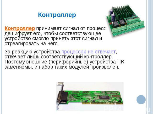 Контроллер принимает сигнал от процессора и дешифрует его, чтобы соответствующее устройство смогло принять этот сигнал и отреагировать на него. За реакцию устройства процессор не отвечает, отвечает лишь соответствующий контроллер. Поэтому внешние (п…