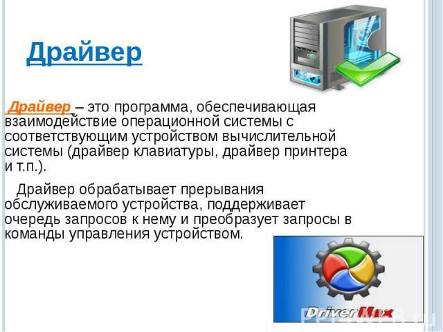 Драйвер – это программа, обеспечивающая взаимодействие операционной системы с соответствующим устройством вычислительной системы (драйвер клавиатуры, драйвер принтера и т.п.). Драйвер обрабатывает прерывания обслуживаемого устройства, поддерживает о…
