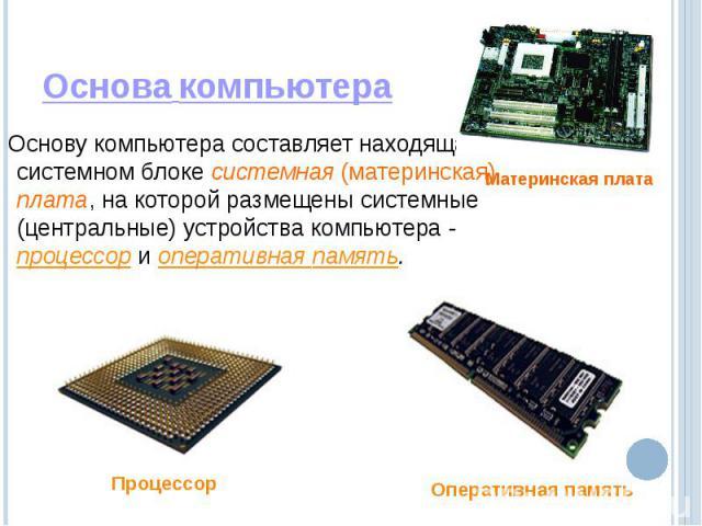 Основа компьютера Основу компьютера составляет находящаяся в системном блоке системная (материнская) плата, на которой размещены системные (центральные) устройства компьютера - процессор и оперативная память.