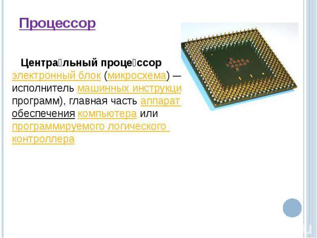 Процессор Центральный процессорэлектронный блок(микросхема)— это исполнительмашинных инструкций(кода программ), главная частьаппаратного обеспечения компьютераилипрограммируемого логического контроллера