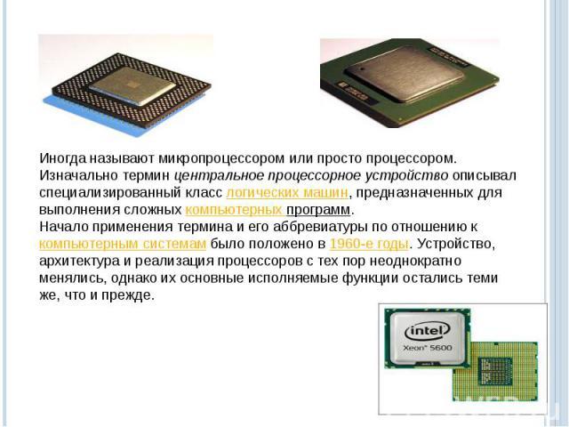 Иногда называют микропроцессором или просто процессором. Изначально терминцентральное процессорное устройствоописывал специализированный класслогических машин, предназначенных для выполнения сложныхкомпьютерных программ.Начало применения термина…