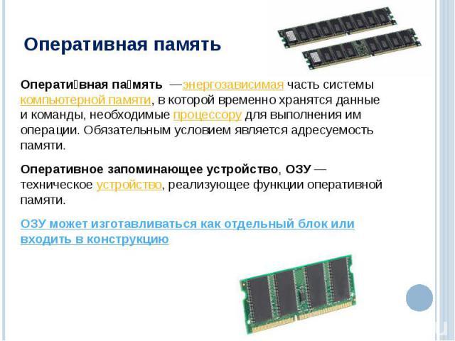 Оперативная память—энергозависимаячасть системыкомпьютерной памяти, в которой временно хранятся данные и команды, необходимыепроцессорудля выполнения им операции. Обязательным условием является адресуемость памяти. Оперативное запоминающее уст…