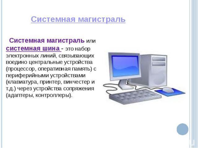 Системная магистраль или системная шина - это набор электронных линий, связывающих воедино центральные устройства (процессор, оперативная память) с периферийными устройствами (клавиатура, принтер, винчестер и т.д.) через устройства сопряжения (адапт…