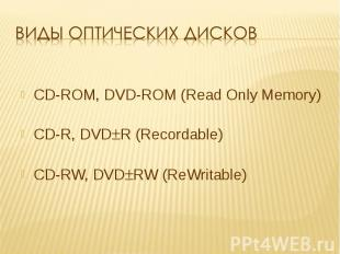 Виды оптических дисков CD-ROM, DVD-ROM (Read Only Memory)CD-R, DVDR (Recordable)