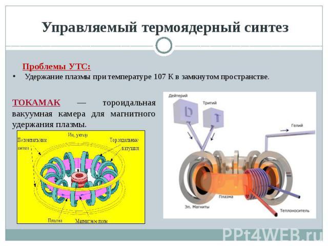 Управляемый термоядерный синтез Проблемы УТС:Удержание плазмы при температуре 107 К в замкнутом пространстве. ТОКАМАК — тороидальная вакуумная камера для магнитного удержания плазмы.