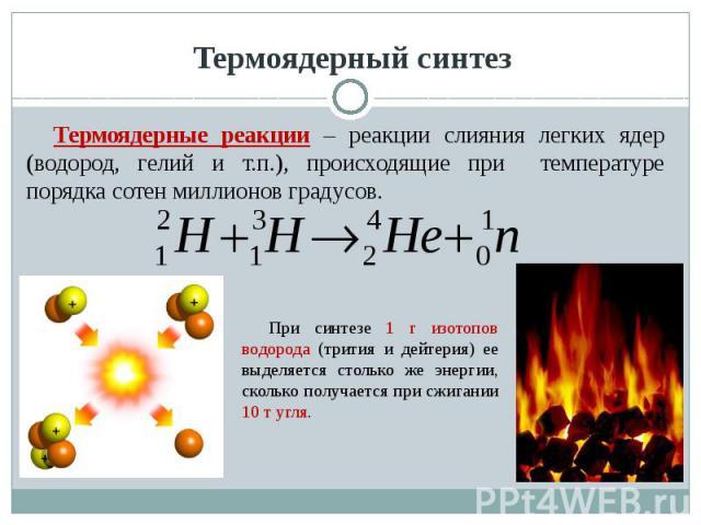 Термоядерный синтез Термоядерные реакции – реакции слияния легких ядер (водород, гелий и т.п.), происходящие при температуре порядка сотен миллионов градусов. При синтезе 1 г изотопов водорода (трития и дейтерия) ее выделяется столько же энергии, ск…