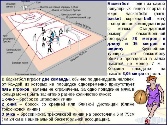 Баскетбол – один из самых популярных видов спорта в мире. Баскетбол (англ. basket – корзина, ball – мяч) – спортивная командная игра с мячом. Стандартный размер баскетбольной площадки 28 метров в длину и 15 метров в ширину. Крупнейшие турниры по бас…