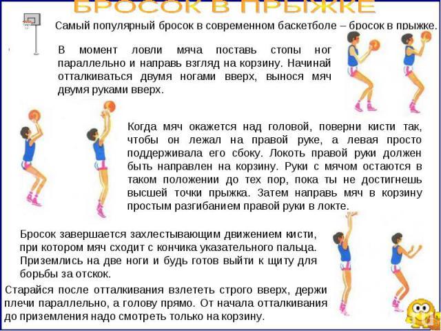 БРОСОК В ПРЫЖКЕ В момент ловли мяча поставь стопы ног параллельно и направь взгляд на корзину. Начинай отталкиваться двумя ногами вверх, вынося мяч двумя руками вверх. Когда мяч окажется над головой, поверни кисти так, чтобы он лежал на правой руке,…