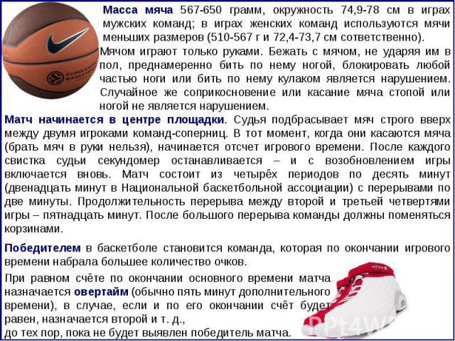 Масса мяча 567-650 грамм, окружность 74,9-78 см в играх мужских команд; в играх женских команд используются мячи меньших размеров (510-567 г и 72,4-73,7 см сответственно). Мячом играют только руками. Бежать с мячом, не ударяя им в пол, преднамеренно…