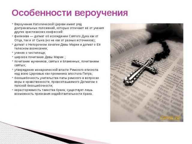 Особенности вероучения Вероучение Католической Церкви имеет ряд доктринальных положений, которые отличают её от учения других христианских конфессий:филиокве— догмат об исхождении Святого Духа как от Отца, так и от Сына (но не как от разных источни…