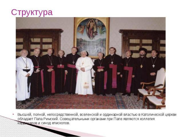 Структура Высшей, полной, непосредственной, вселенской и ординарной властью в Католической церкви обладаетПапа Римский.Совещательными органами при Папе являютсяколлегия кардиналовисинод епископов.