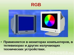 RGB Применяется в мониторах компьютеров, в телевизорах и других излучающих техни