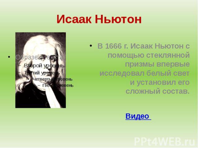 Исаак НьютонВ 1666 г. Исаак Ньютон с помощью стеклянной призмы впервые исследовал белый свет и установил его сложный состав.Видео