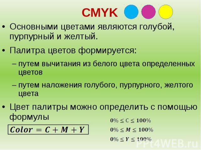 CMYKОсновными цветами являются голубой, пурпурный и желтый. Палитра цветов формируется:путем вычитания из белого цвета определенных цветовпутем наложения голубого, пурпурного, желтого цветаЦвет палитры можно определить с помощью формулы