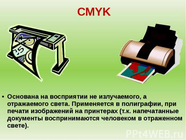 CMYKОснована на восприятии не излучаемого, а отражаемого света. Применяется в полиграфии, при печати изображений на принтерах (т.к. напечатанные документы воспринимаются человеком в отраженном свете).