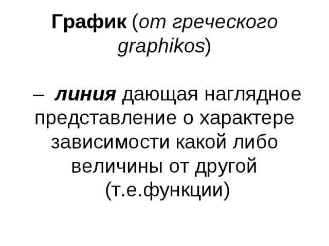 График (от греческого graphikos) – линия дающая наглядное представление о характере зависимости какой либо величины от другой (т.е.функции)