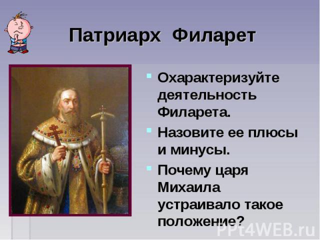 Патриарх Филарет Охарактеризуйте деятельность Филарета.Назовите ее плюсы и минусы.Почему царя Михаила устраивало такое положение?