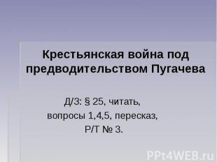 Крестьянская война под предводительством Пугачева Д/З: § 25, читать, вопросы 1,4