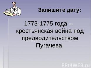 Запишите дату: 1773-1775 года – крестьянская война под предводительством Пугачев