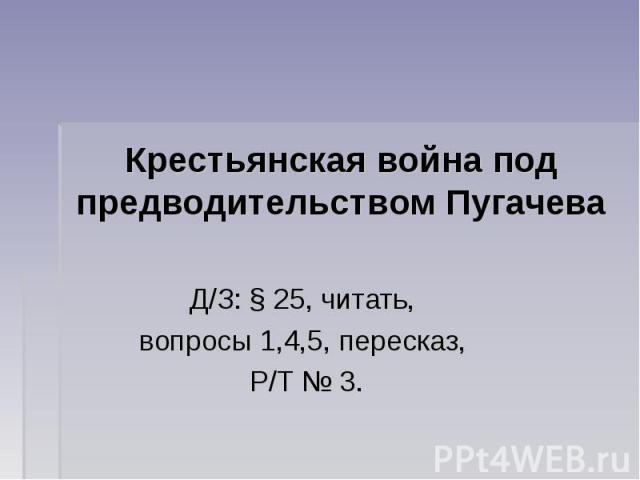 Крестьянская война под предводительством Пугачева Д/З: § 25, читать, вопросы 1,4,5, пересказ, Р/Т № 3.