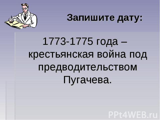 Запишите дату: 1773-1775 года – крестьянская война под предводительством Пугачева.