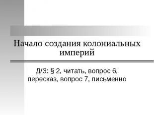 Начало создания колониальных империй Д/З: § 2, читать, вопрос 6, пересказ, вопро