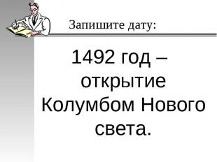 Запишите дату:1492 год – открытие Колумбом Нового света.