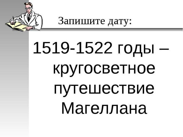 Запишите дату:1519-1522 годы – кругосветное путешествие Магеллана