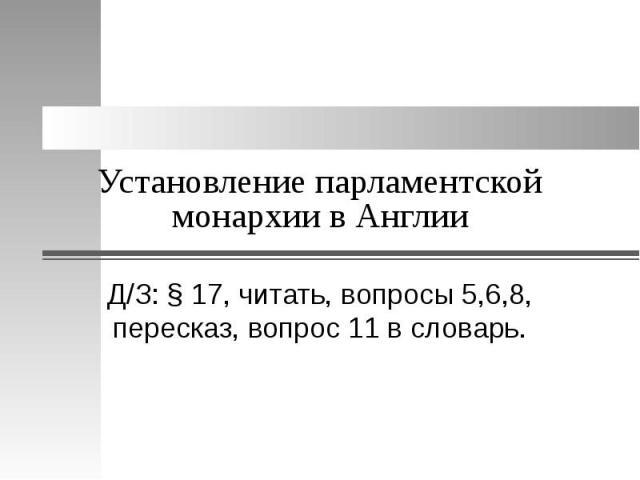 Установление парламентской монархии в Англии Д/З: § 17, читать, вопросы 5,6,8, пересказ, вопрос 11 в словарь.