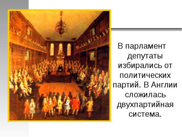 В парламент депутаты избирались от политических партий. В Англии сложилась двухпартийная система.