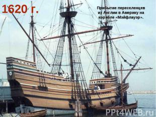 1620 г. Прибытие переселенцев из Англии в Америку на корабле «Мэйфлауэр».