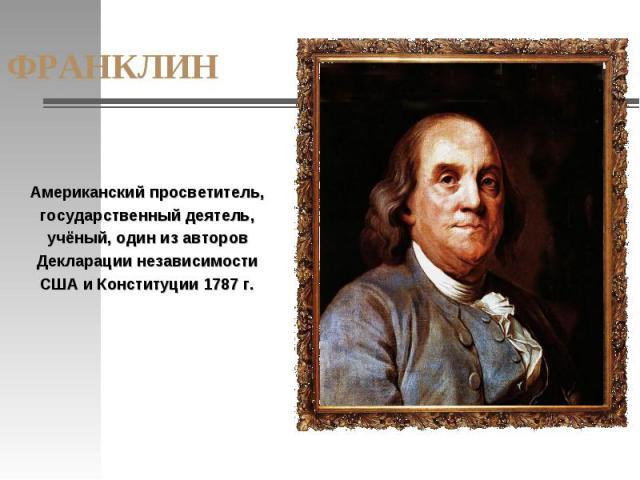 ФРАНКЛИН Американский просветитель, государственный деятель, учёный, один из авторов Декларации независимости США и Конституции 1787 г.