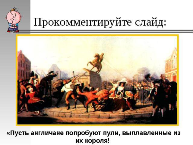 Прокомментируйте слайд: «Пусть англичане попробуют пули, выплавленные из их короля!