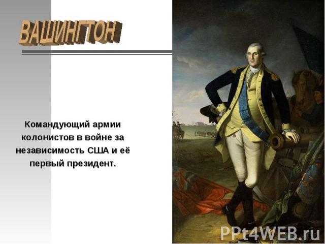 ВАШИНГТОН Командующий армии колонистов в войне за независимость США и её первый президент.