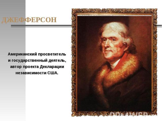 ДЖЕФФЕРСОН Американский просветитель и государственный деятель, автор проекта Декларации независимости США.