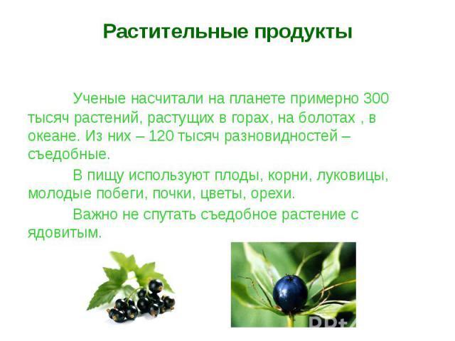 Растительные продуктыУченые насчитали на планете примерно 300 тысяч растений, растущих в горах, на болотах , в океане. Из них – 120 тысяч разновидностей – съедобные.В пищу используют плоды, корни, луковицы, молодые побеги, почки, цветы, орехи.Важно …