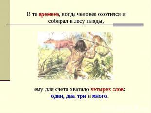 В те времена, когда человек охотился и собирал в лесу плоды, ему для счета хвата