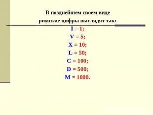 В позднейшем своем виде римские цифры выглядят так: I = 1; V = 5; X = 10; L = 50