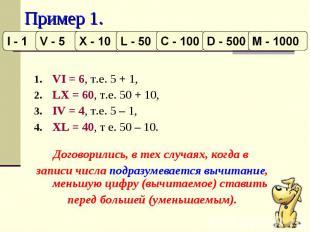 Пример 1. VI = 6, т.е. 5 + 1, LX = 60, т.е. 50 + 10,IV = 4, т.е. 5 – 1, XL = 40,
