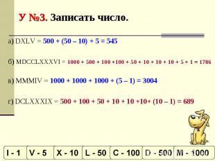 У №3. Записать число. а) DXLV = 500 + (50 – 10) + 5 = 545б) MDCCLXXXVI = 1000 +