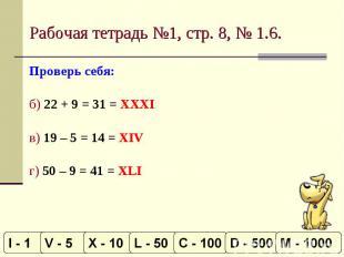 Рабочая тетрадь №1, стр. 8, № 1.6. Проверь себя:б) 22 + 9 = 31 = XXXIв) 19 – 5 =