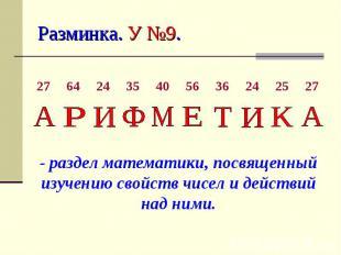 Разминка. У №9. - раздел математики, посвященный изучению свойств чисел и действ