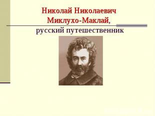 Николай Николаевич Миклухо-Маклай, русский путешественник