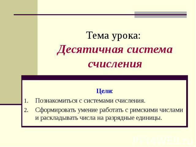 Тема урока: Десятичная система счисления Цели:Познакомиться с системами счисления. Сформировать умение работать с римскими числами и раскладывать числа на разрядные единицы.