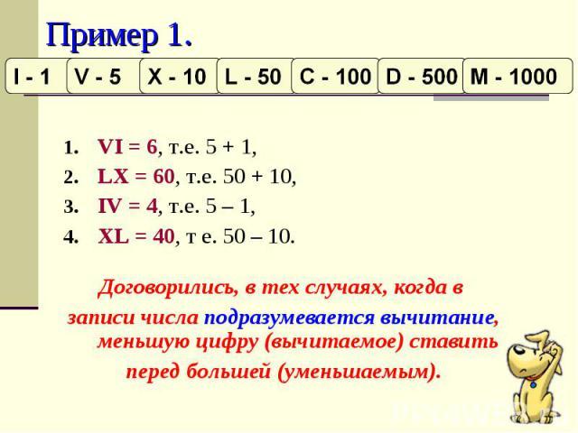 Пример 1. VI = 6, т.е. 5 + 1, LX = 60, т.е. 50 + 10,IV = 4, т.е. 5 – 1, XL = 40, т е. 50 – 10. Договорились, в тех случаях, когда в записи числа подразумевается вычитание, меньшую цифру (вычитаемое) ставить перед большей (уменьшаемым).