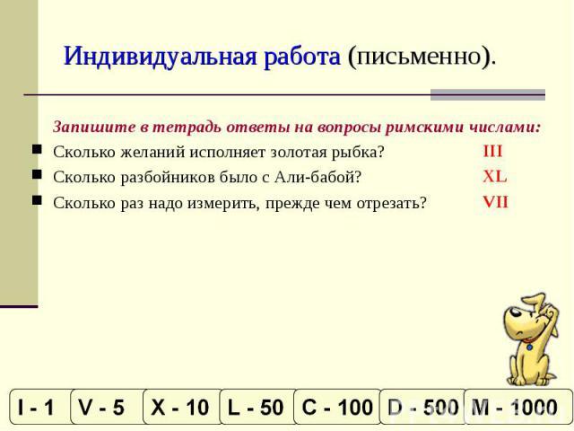 Индивидуальная работа (письменно). Запишите в тетрадь ответы на вопросы римскими числами:Сколько желаний исполняет золотая рыбка?Сколько разбойников было с Али-бабой?Сколько раз надо измерить, прежде чем отрезать?