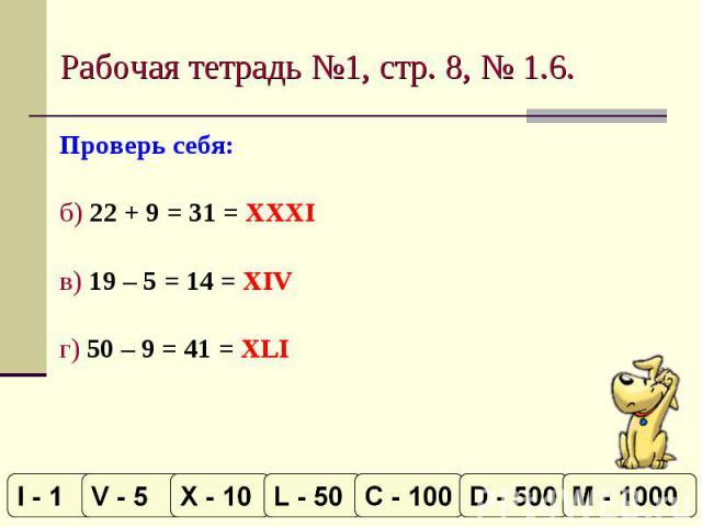 Рабочая тетрадь №1, стр. 8, № 1.6. Проверь себя:б) 22 + 9 = 31 = XXXIв) 19 – 5 = 14 = XIVг) 50 – 9 = 41 = XLI
