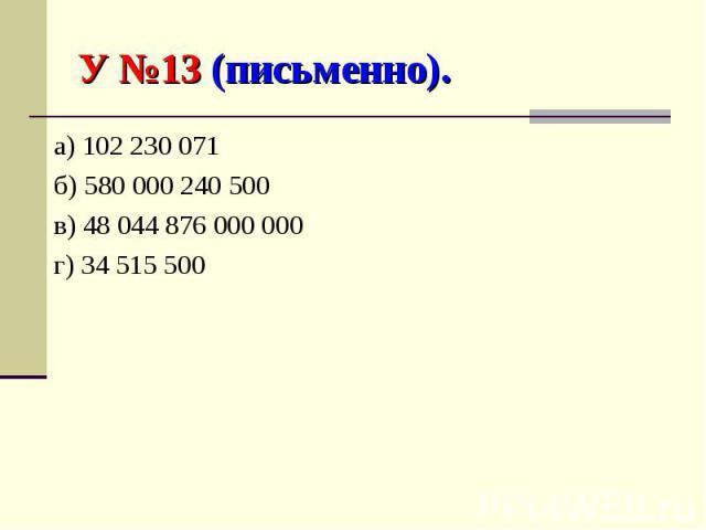 У №13 (письменно). а) 102 230 071б) 580 000 240 500в) 48 044 876 000 000г) 34 515 500